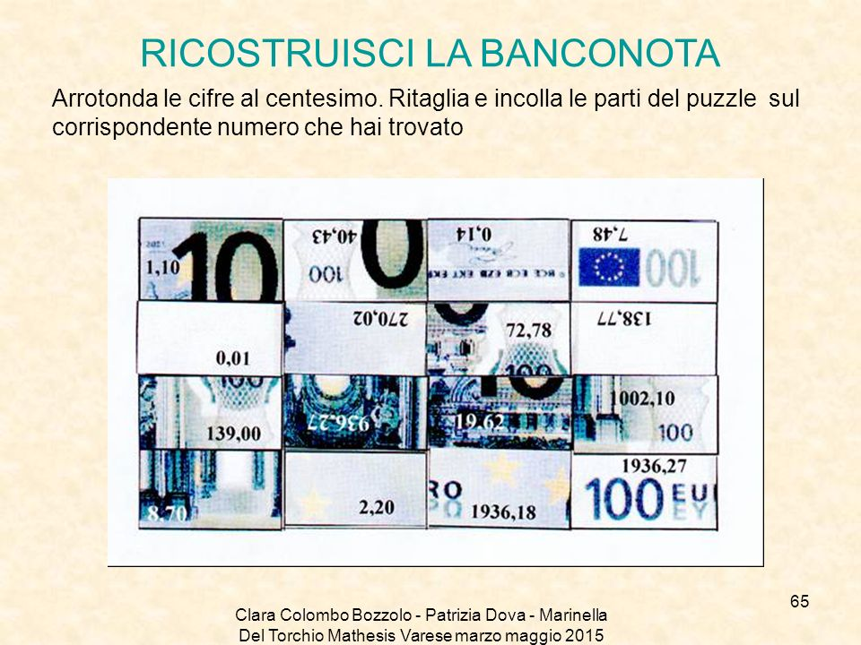 Clara Colombo Bozzolo - Patrizia Dova - Marinella Del Torchio Mathesis Varese marzo maggio 2015 RICOSTRUISCI LA BANCONOTA Arrotonda le cifre al centes