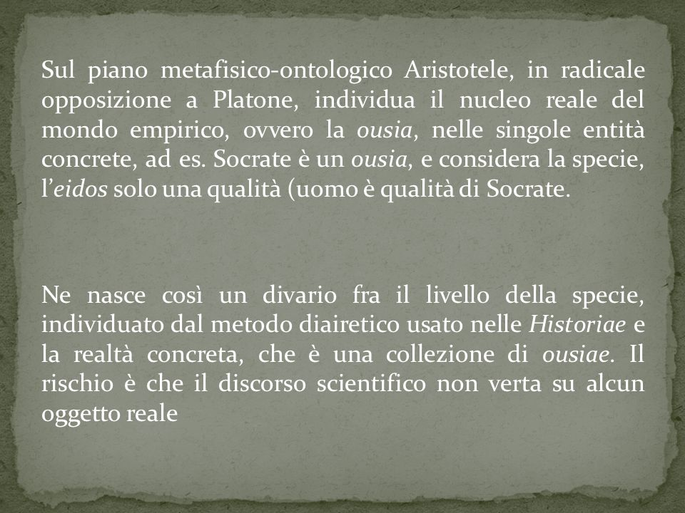 Sul piano metafisico-ontologico Aristotele, in radicale opposizione a Platone, individua il nucleo reale del mondo empirico, ovvero la ousia, nelle si