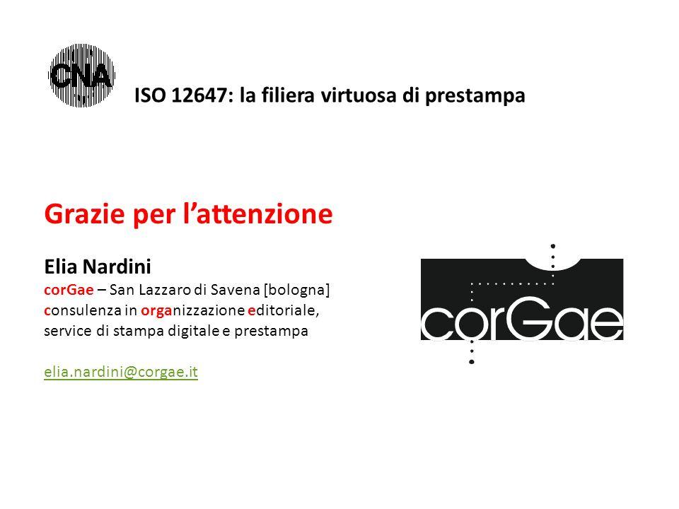 Grazie per l'attenzione Elia Nardini corGae – San Lazzaro di Savena [bologna] consulenza in organizzazione editoriale, service di stampa digitale e prestampa elia.nardini@corgae.it ISO 12647: la filiera virtuosa di prestampa