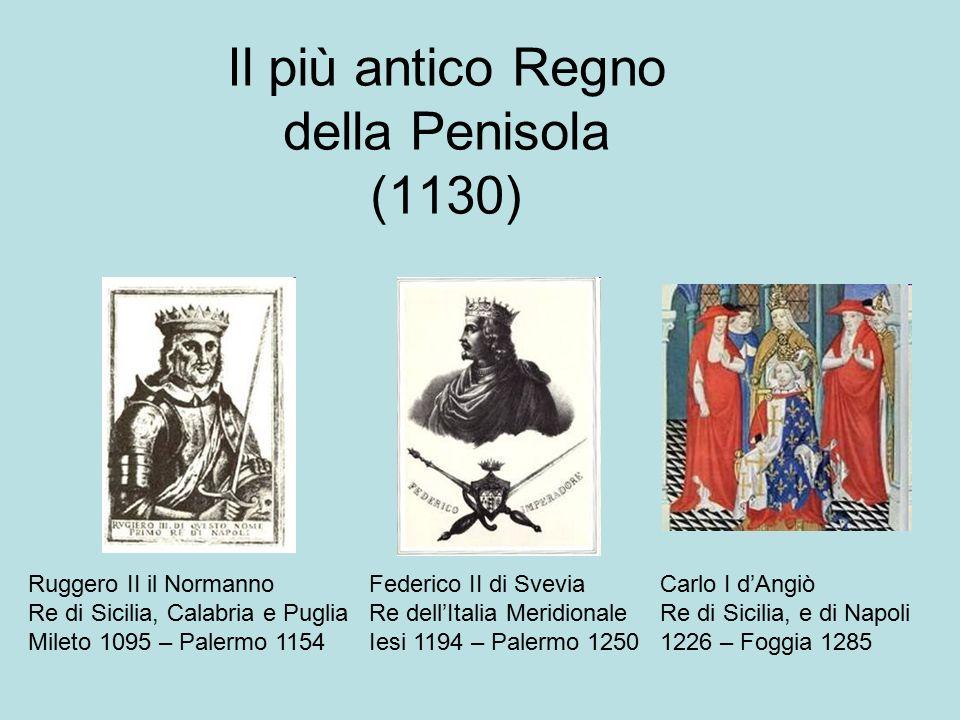 Il più antico Regno della Penisola (1130) Ruggero II il Normanno Re di Sicilia, Calabria e Puglia Mileto 1095 – Palermo 1154 Federico II di Svevia Re