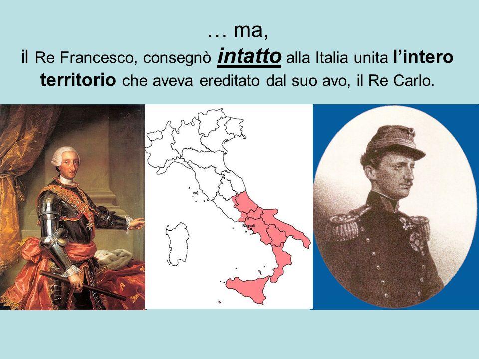 … ma, il Re Francesco, consegnò intatto alla Italia unita l'intero territorio che aveva ereditato dal suo avo, il Re Carlo.