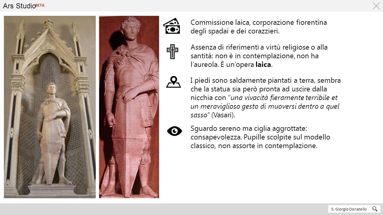 Ars Studio S. Giorgio Donatello BETA Commissione laica, corporazione fiorentina degli spadai e dei corazzieri. Assenza di riferimenti a virtù religios