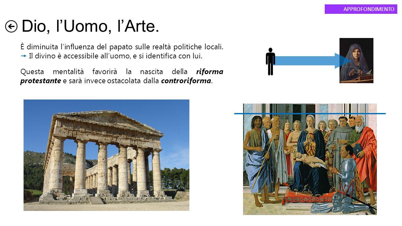 Dio, l'Uomo, l'Arte. APPROFONDIMENTO È diminuita l'influenza del papato sulle realtà politiche locali.  Il divino è accessibile all'uomo, e si identi