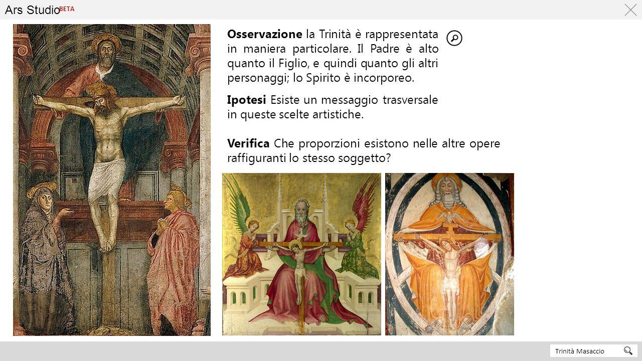 Ars Studio Trinità Masaccio BETA Osservazione la Trinità è rappresentata in maniera particolare. Il Padre è alto quanto il Figlio, e quindi quanto gli