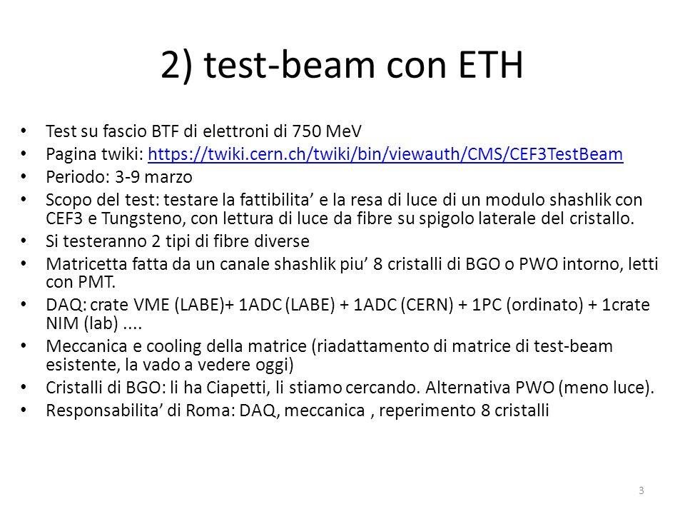 2) test-beam con ETH Test su fascio BTF di elettroni di 750 MeV Pagina twiki: https://twiki.cern.ch/twiki/bin/viewauth/CMS/CEF3TestBeamhttps://twiki.cern.ch/twiki/bin/viewauth/CMS/CEF3TestBeam Periodo: 3-9 marzo Scopo del test: testare la fattibilita' e la resa di luce di un modulo shashlik con CEF3 e Tungsteno, con lettura di luce da fibre su spigolo laterale del cristallo.