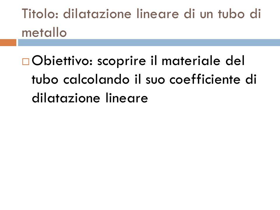 Titolo: dilatazione lineare di un tubo di metallo  Obiettivo: scoprire il materiale del tubo calcolando il suo coefficiente di dilatazione lineare