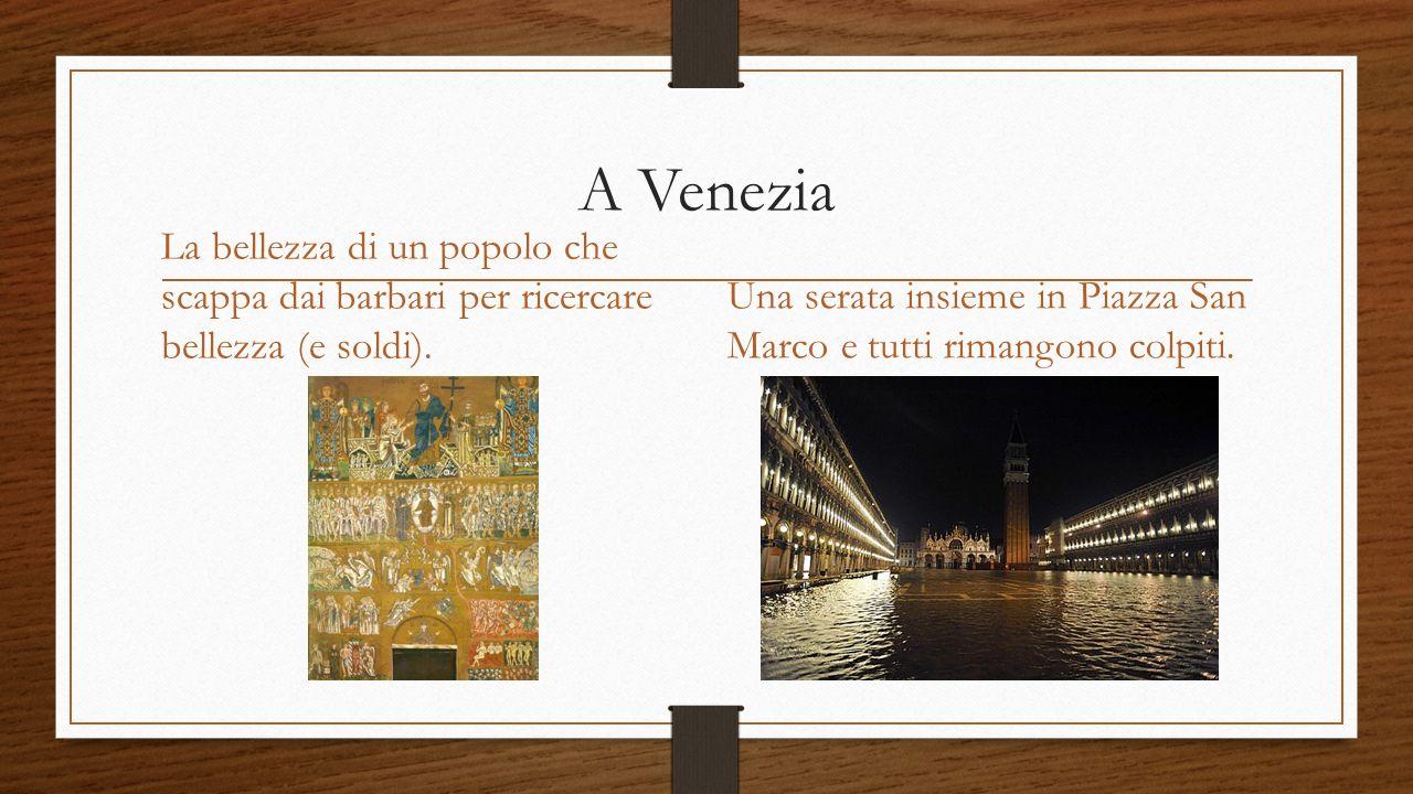 A Venezia La bellezza di un popolo che scappa dai barbari per ricercare bellezza (e soldi).