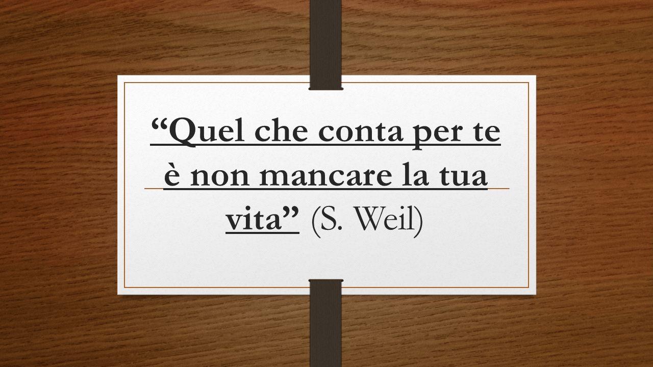 Quel che conta per te è non mancare la tua vita (S. Weil)