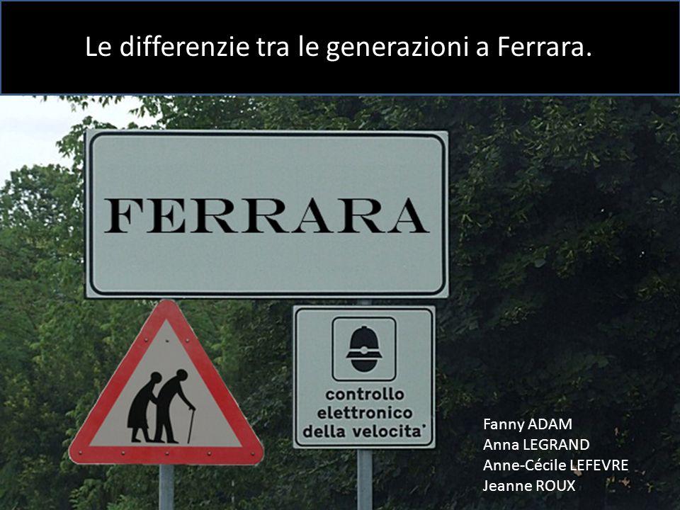 Fanny ADAM Anna LEGRAND Anne-Cécile LEFEVRE Jeanne ROUX Le differenzie tra le generazioni a Ferrara.