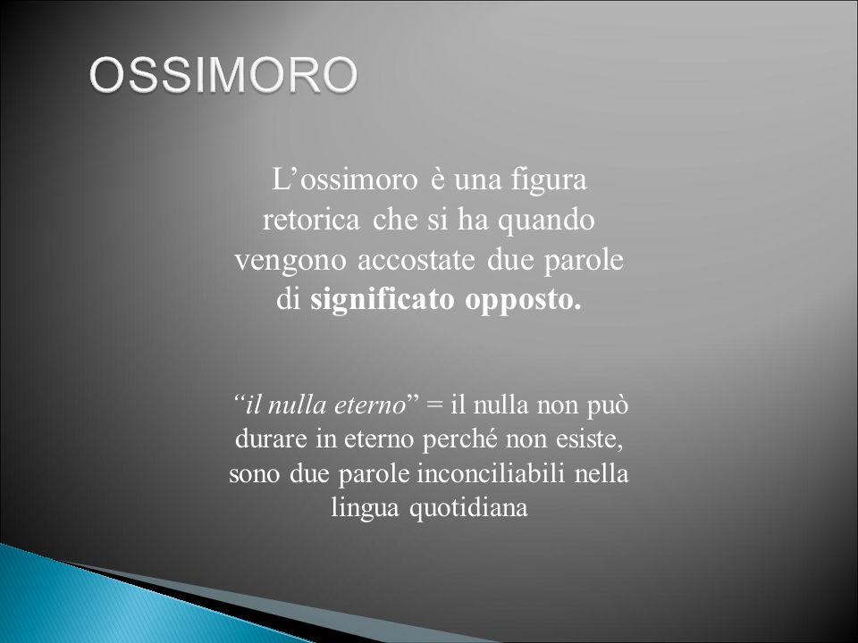 """L'ossimoro è una figura retorica che si ha quando vengono accostate due parole di significato opposto. """"il nulla eterno"""" = il nulla non può durare in"""