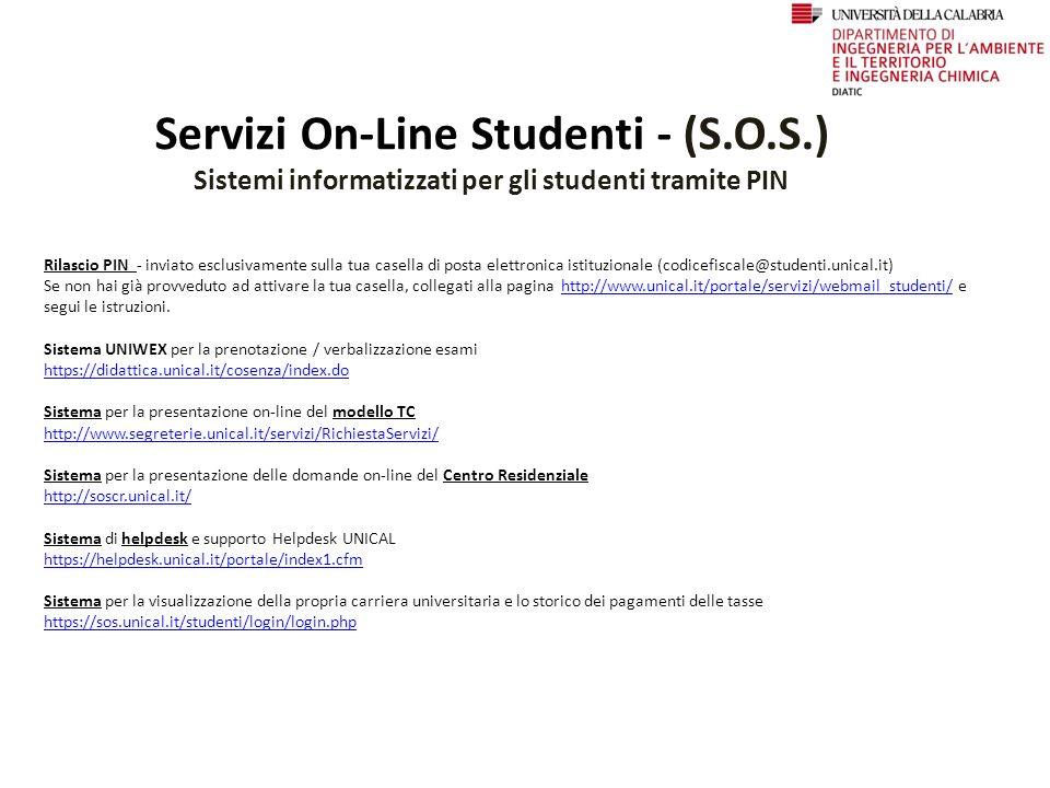 Servizi On-Line Studenti - (S.O.S.) Sistemi informatizzati per gli studenti tramite PIN Rilascio PIN - inviato esclusivamente sulla tua casella di posta elettronica istituzionale (codicefiscale@studenti.unical.it) Se non hai già provveduto ad attivare la tua casella, collegati alla pagina http://www.unical.it/portale/servizi/webmail_studenti/ e segui le istruzioni.http://www.unical.it/portale/servizi/webmail_studenti/ Sistema UNIWEX per la prenotazione / verbalizzazione esami https://didattica.unical.ithttps://didattica.unical.it/cosenza/index.do Sistema per la presentazione on-line del modello TC http://www.segreterie.unical.it/servizi/RichiestaServizi/ Sistema per la presentazione delle domande on-line del Centro Residenziale http://soscr.unical.it/ Sistema di helpdesk e supporto Helpdesk UNICAL https://helpdesk.unical.it/portale/index1.cfm Sistema per la visualizzazione della propria carriera universitaria e lo storico dei pagamenti delle tasse https://sos.unical.it/studenti/login/login.php