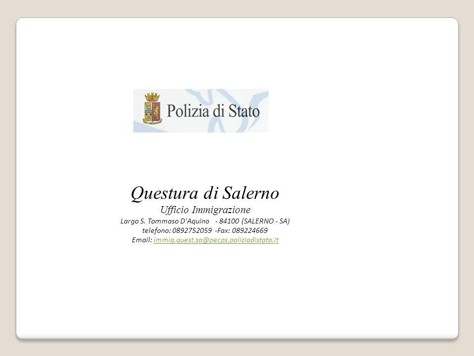 Questura di Salerno Ufficio Immigrazione Largo S. Tommaso D'Aquino- 84100 (SALERNO - SA) telefono: 0892752059 -Fax: 089224669 Email: immig.quest.sa@pe