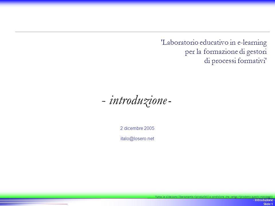2 - Introduzione - Slide 2 Laboratorio educativo in e-learning per la formazione di gestori di processi formativi Tutte le slide sono liberamente riproducibili a condizione che venga riprodotto questo messaggio Non è semplice.
