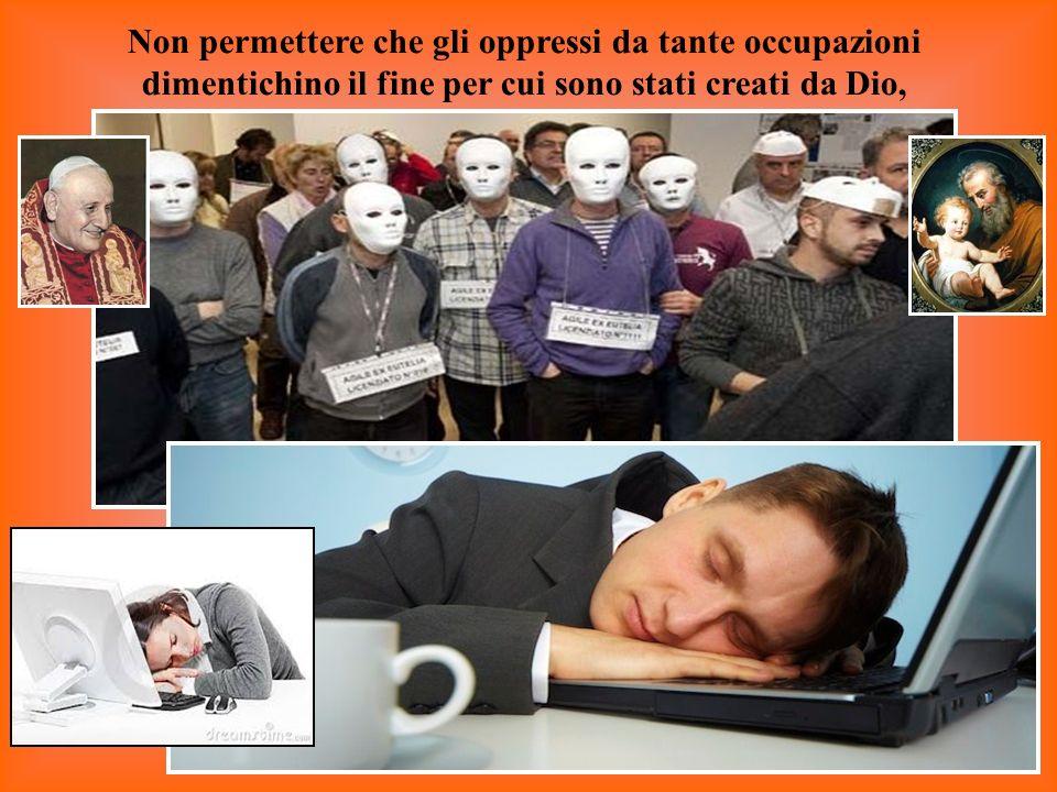 Non permettere che gli oppressi da tante occupazioni dimentichino il fine per cui sono stati creati da Dio,