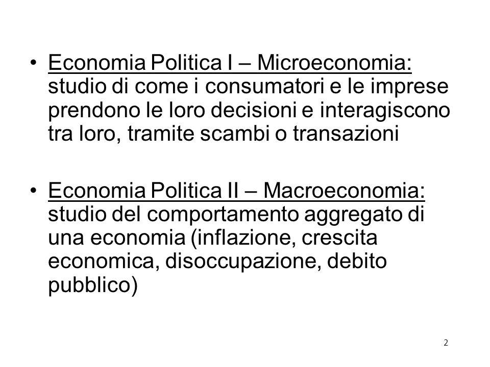 Economia Politica I – Microeconomia: studio di come i consumatori e le imprese prendono le loro decisioni e interagiscono tra loro, tramite scambi o transazioni Economia Politica II – Macroeconomia: studio del comportamento aggregato di una economia (inflazione, crescita economica, disoccupazione, debito pubblico) 2