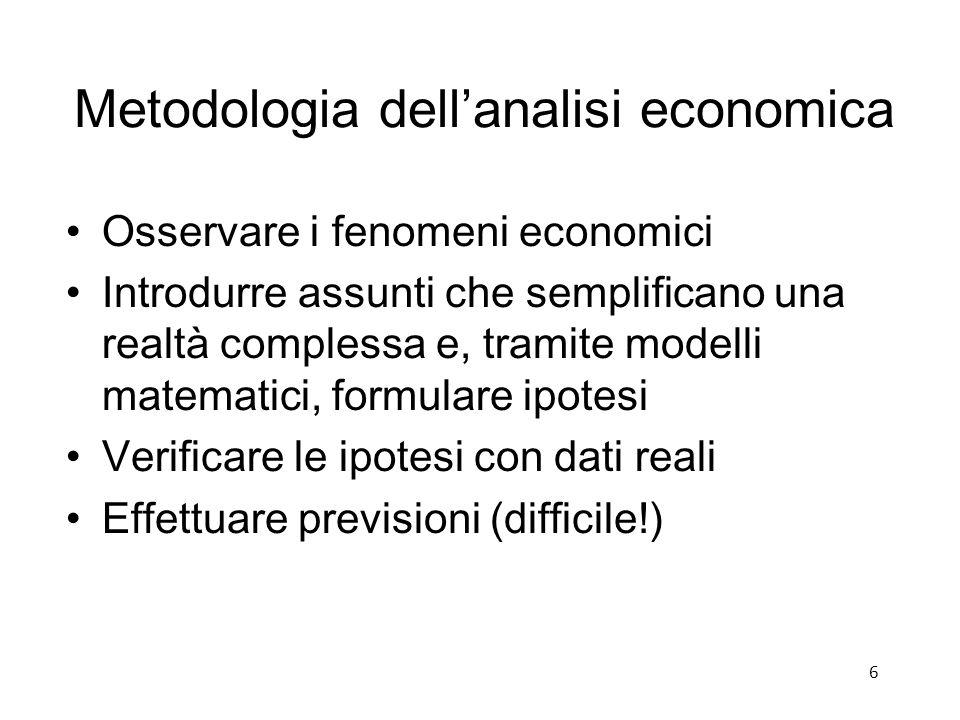 Metodologia dell'analisi economica Osservare i fenomeni economici Introdurre assunti che semplificano una realtà complessa e, tramite modelli matematici, formulare ipotesi Verificare le ipotesi con dati reali Effettuare previsioni (difficile!) 6