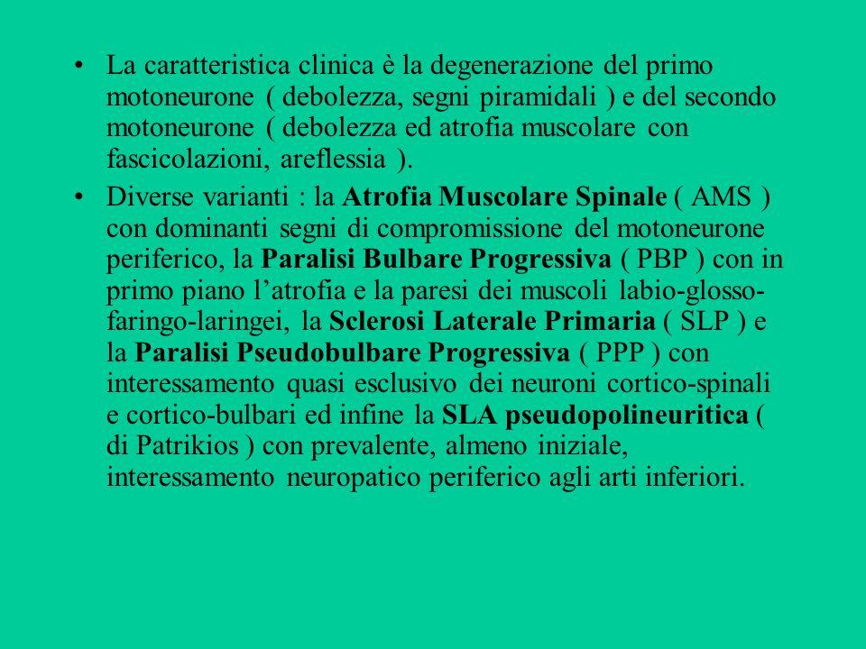 La caratteristica clinica è la degenerazione del primo motoneurone ( debolezza, segni piramidali ) e del secondo motoneurone ( debolezza ed atrofia muscolare con fascicolazioni, areflessia ).