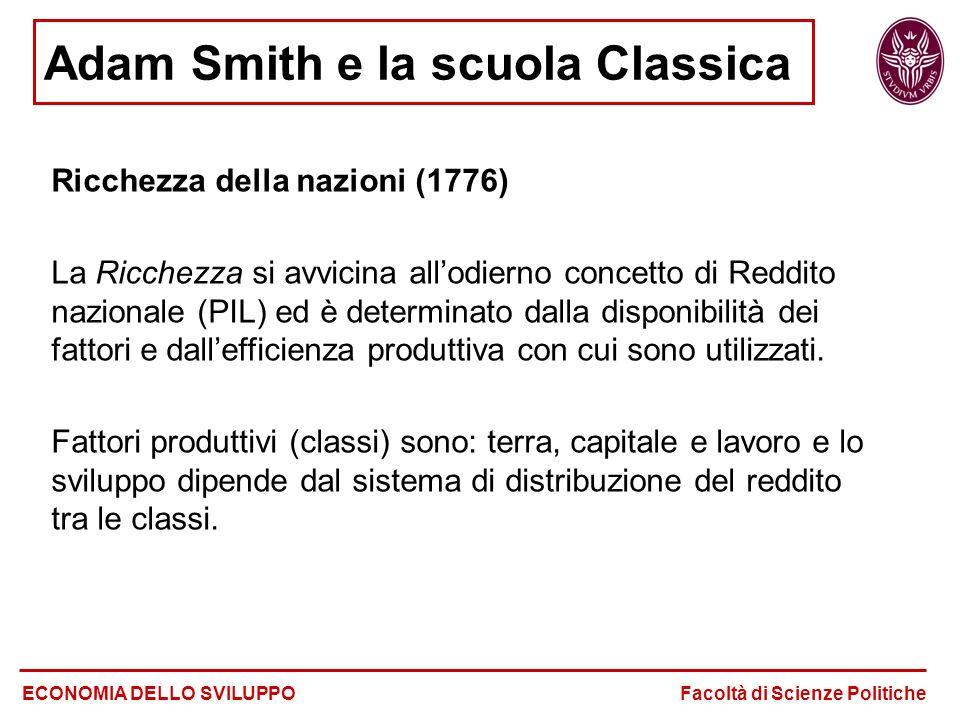 Adam Smith e la scuola Classica ECONOMIA DELLO SVILUPPO Facoltà di Scienze Politiche Ricchezza della nazioni (1776) La Ricchezza si avvicina all'odierno concetto di Reddito nazionale (PIL) ed è determinato dalla disponibilità dei fattori e dall'efficienza produttiva con cui sono utilizzati.
