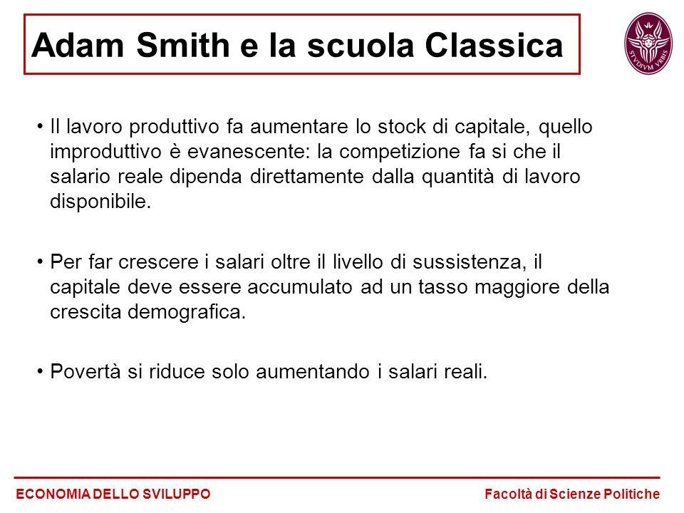 Adam Smith e la scuola Classica ECONOMIA DELLO SVILUPPO Facoltà di Scienze Politiche Il lavoro produttivo fa aumentare lo stock di capitale, quello improduttivo è evanescente: la competizione fa si che il salario reale dipenda direttamente dalla quantità di lavoro disponibile.