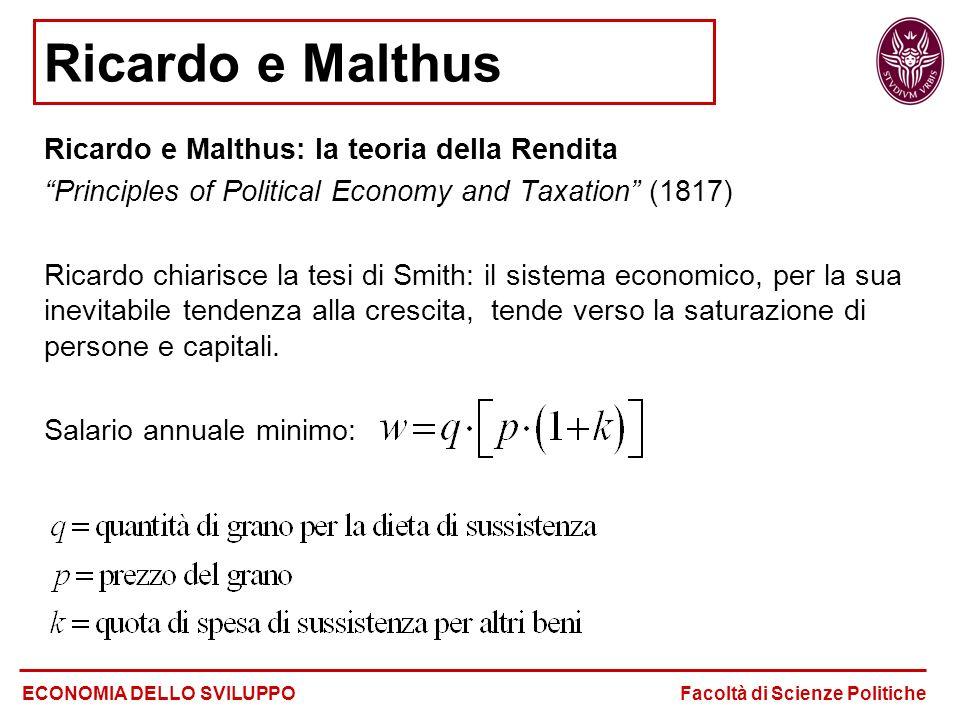 Ricardo e Malthus Ricardo e Malthus: la teoria della Rendita Principles of Political Economy and Taxation (1817) Ricardo chiarisce la tesi di Smith: il sistema economico, per la sua inevitabile tendenza alla crescita, tende verso la saturazione di persone e capitali.