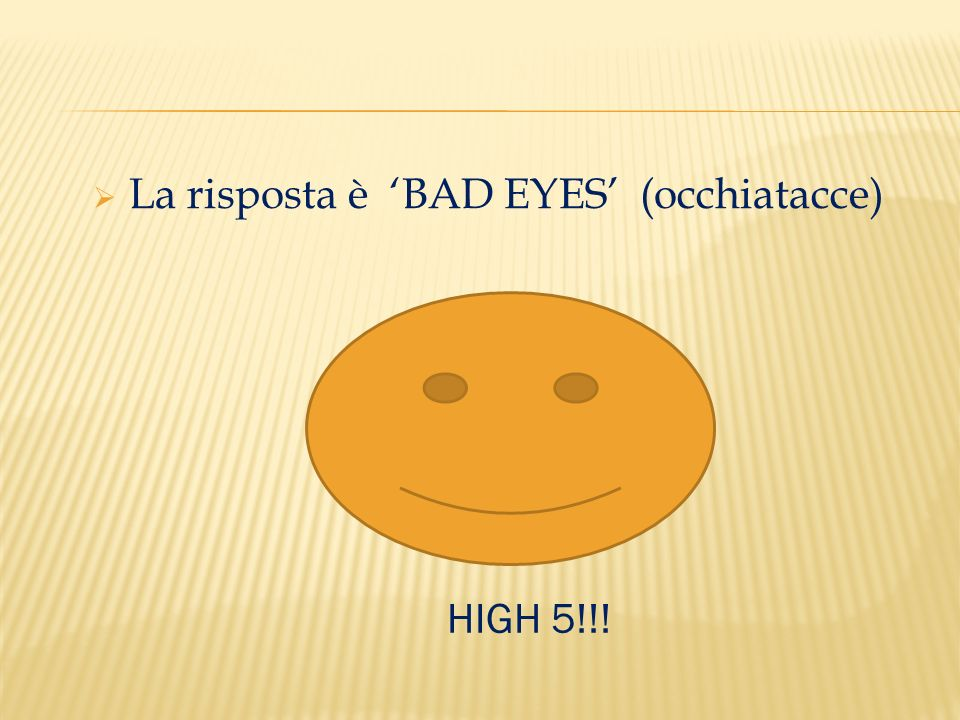  La risposta è 'BAD EYES' (occhiatacce) HIGH 5!!!
