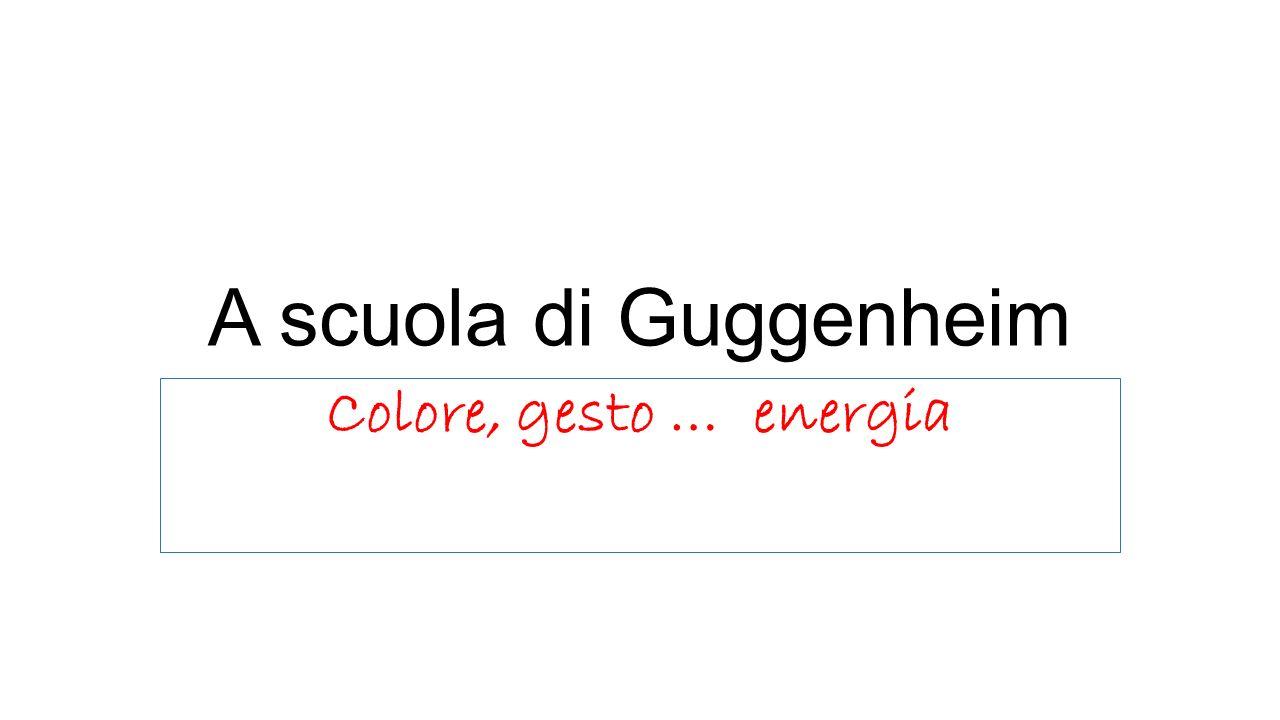 A scuola di Guggenheim Colore, gesto … energia