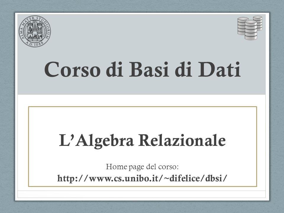 Corso di Basi di Dati L'Algebra Relazionale Home page del corso: http://www.cs.unibo.it/~difelice/dbsi/