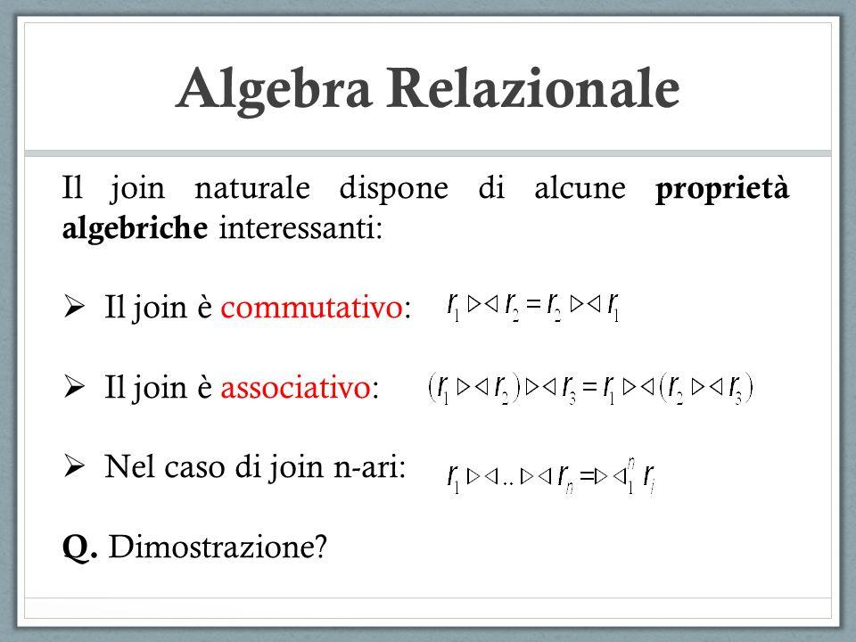 Algebra Relazionale Il join naturale dispone di alcune proprietà algebriche interessanti:  Il join è commutativo:  Il join è associativo:  Nel caso di join n-ari: Q.