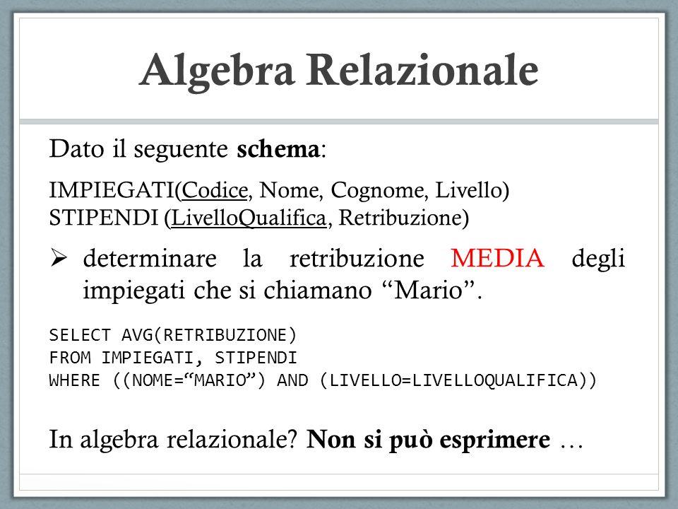 Algebra Relazionale Dato il seguente schema : IMPIEGATI(Codice, Nome, Cognome, Livello) STIPENDI (LivelloQualifica, Retribuzione)  determinare la retribuzione MEDIA degli impiegati che si chiamano Mario .
