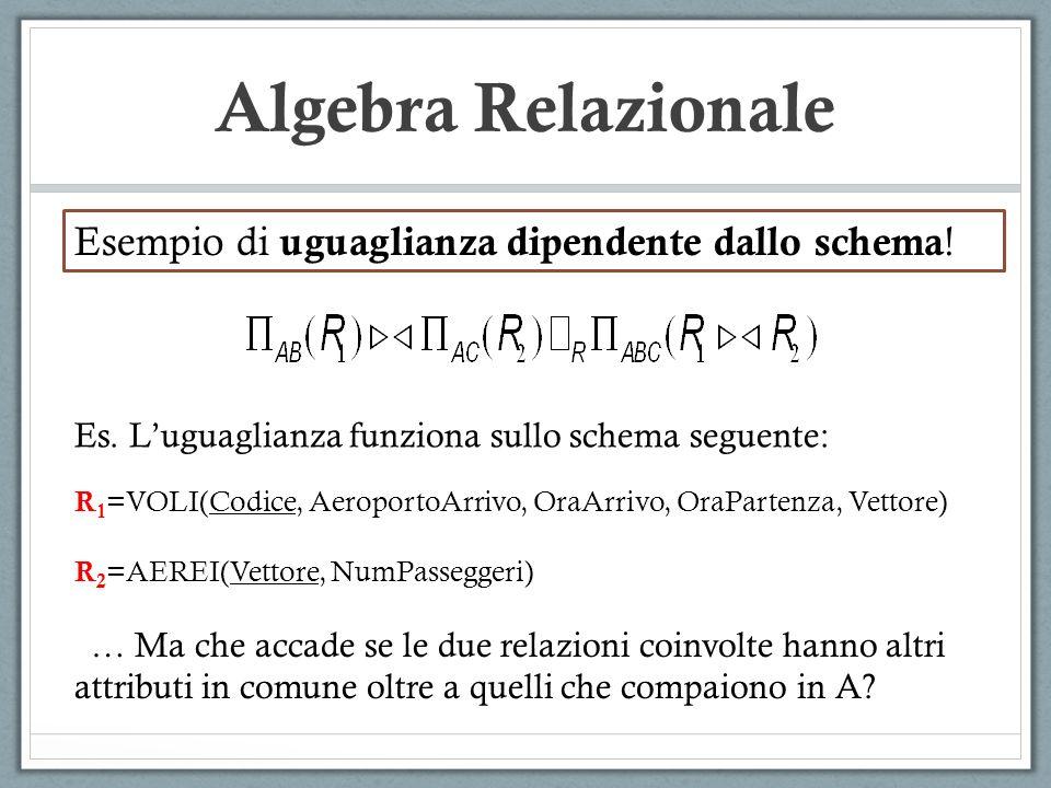 Algebra Relazionale R 1 =VOLI(Codice, AeroportoArrivo, OraArrivo, OraPartenza, Vettore) R 2 =AEREI(Vettore, NumPasseggeri) … Ma che accade se le due relazioni coinvolte hanno altri attributi in comune oltre a quelli che compaiono in A.