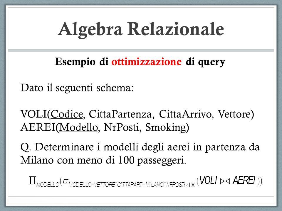Algebra Relazionale Esempio di ottimizzazione di query Dato il seguenti schema: VOLI(Codice, CittaPartenza, CittaArrivo, Vettore) AEREI(Modello, NrPosti, Smoking) Q.