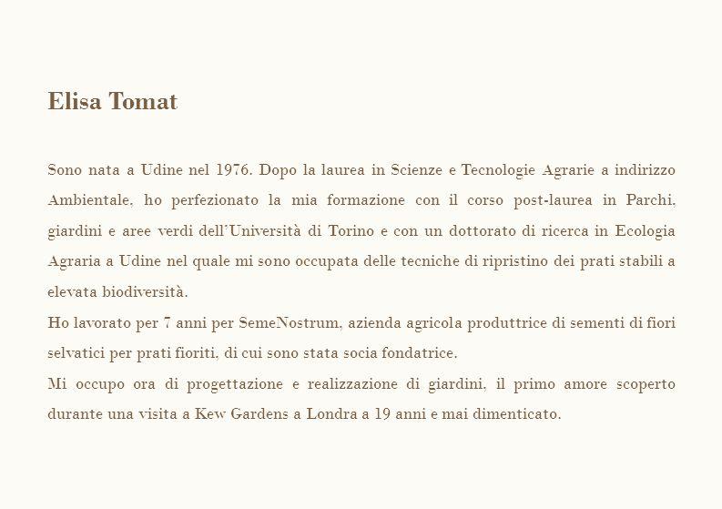 Elisa Tomat Sono nata a Udine nel 1976. Dopo la laurea in Scienze e Tecnologie Agrarie a indirizzo Ambientale, ho perfezionato la mia formazione con i