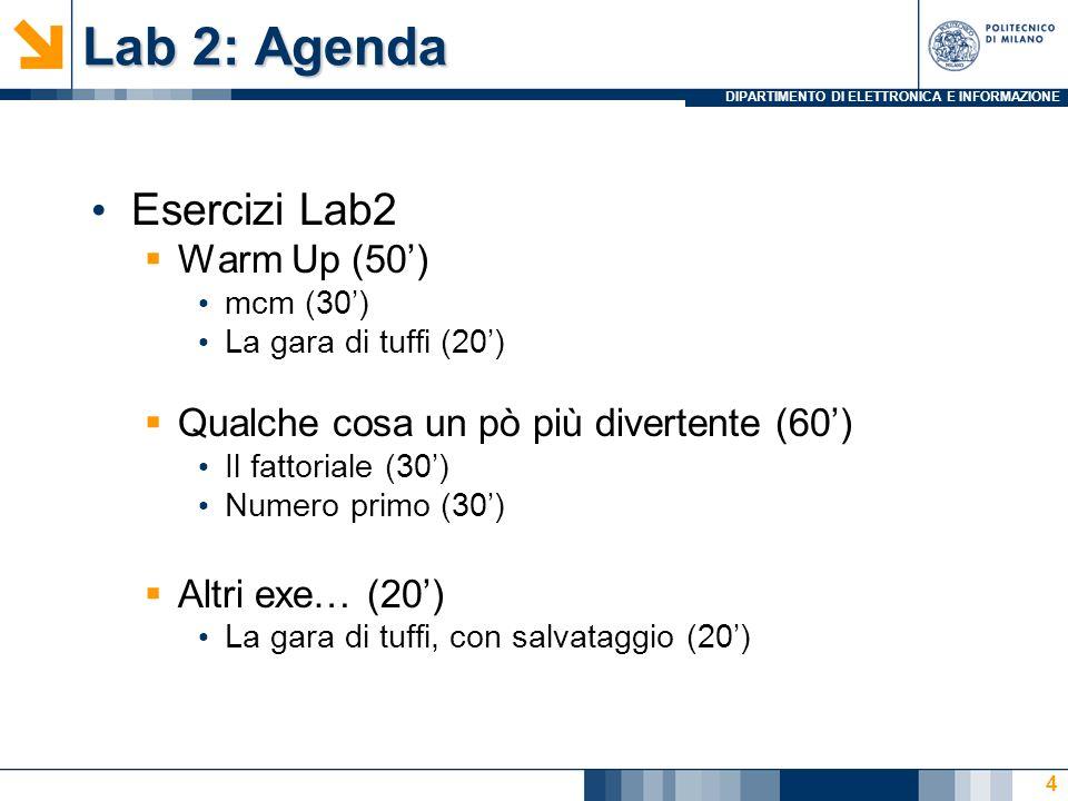 DIPARTIMENTO DI ELETTRONICA E INFORMAZIONE Lab 2: Agenda Esercizi Lab2  Warm Up (50') mcm (30') La gara di tuffi (20')  Qualche cosa un pò più divertente (60')  Altri exe… (20') 5
