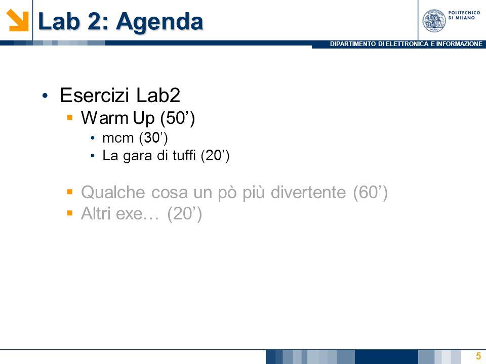 DIPARTIMENTO DI ELETTRONICA E INFORMAZIONE Lab 2: Agenda Esercizi Lab2  Warm Up (50')  Qualche cosa un pò più divertente (50')  Altri exe… (30') La gara di tuffi con salvataggio (20') 16