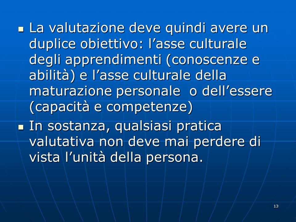 13 La valutazione deve quindi avere un duplice obiettivo: l'asse culturale degli apprendimenti (conoscenze e abilità) e l'asse culturale della maturaz