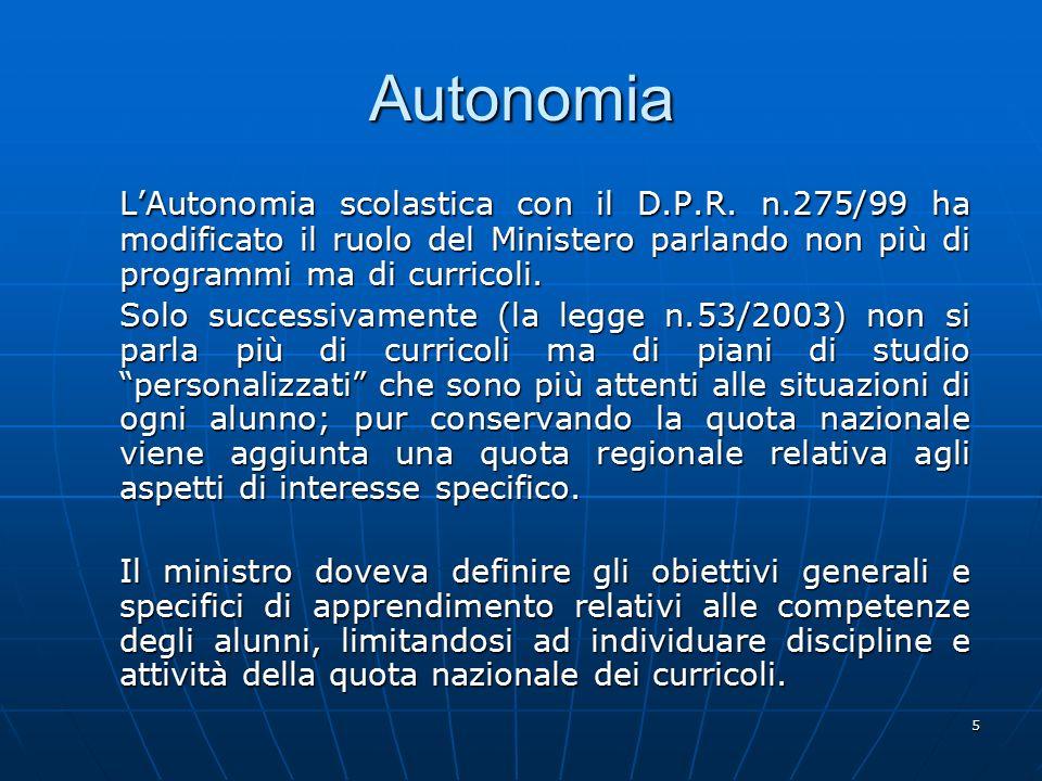 5 Autonomia L'Autonomia scolastica con il D.P.R. n.275/99 ha modificato il ruolo del Ministero parlando non più di programmi ma di curricoli. Solo suc