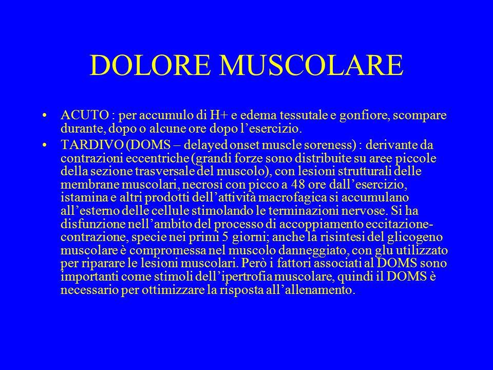 DOLORE MUSCOLARE ACUTO : per accumulo di H+ e edema tessutale e gonfiore, scompare durante, dopo o alcune ore dopo l'esercizio. TARDIVO (DOMS – delaye