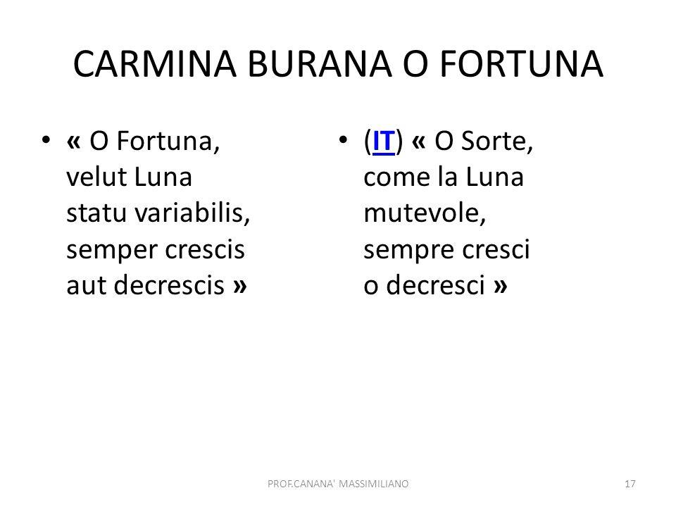 CARMINA BURANA O FORTUNA « O Fortuna, velut Luna statu variabilis, semper crescis aut decrescis » (IT) « O Sorte, come la Luna mutevole, sempre cresci o decresci »IT PROF.CANANA MASSIMILIANO17
