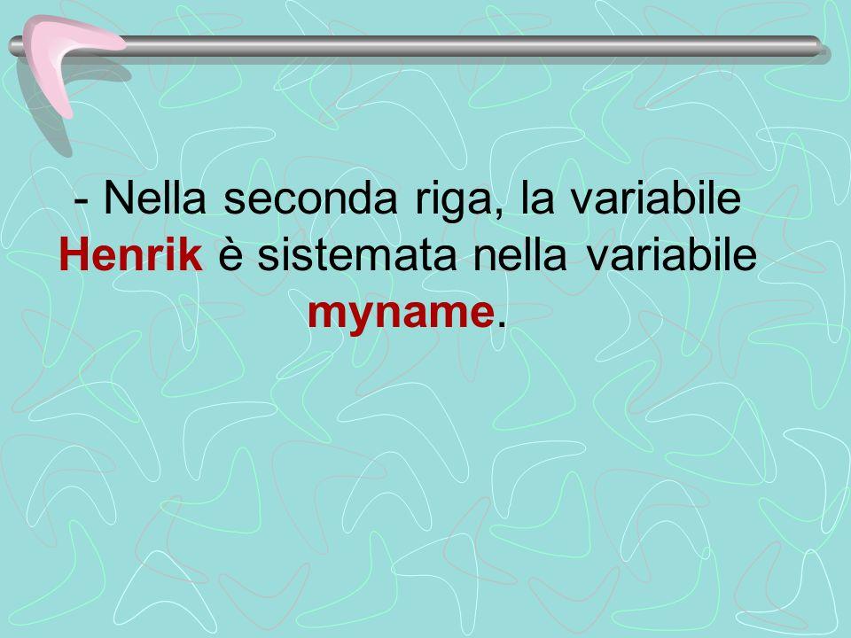 - Nella seconda riga, la variabile Henrik è sistemata nella variabile myname.