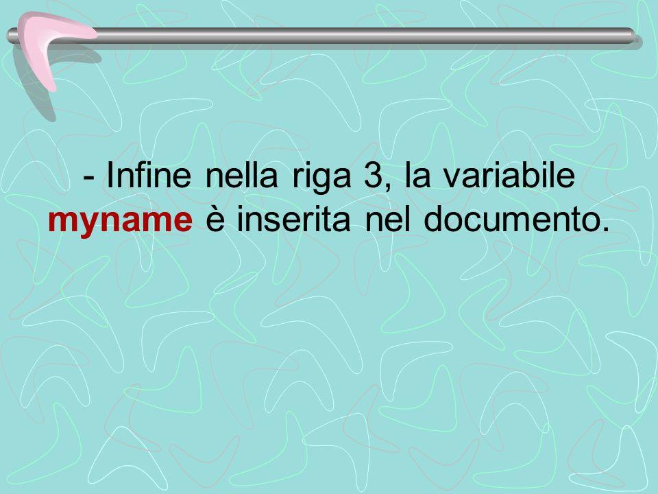 - Infine nella riga 3, la variabile myname è inserita nel documento.