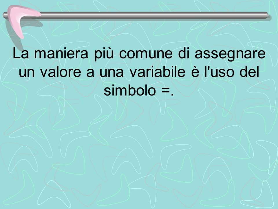 La maniera più comune di assegnare un valore a una variabile è l'uso del simbolo =.