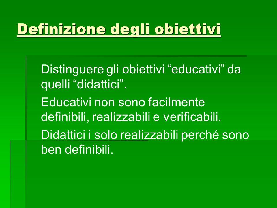 """Definizione degli obiettivi Distinguere gli obiettivi """"educativi"""" da quelli """"didattici"""". Educativi non sono facilmente definibili, realizzabili e veri"""