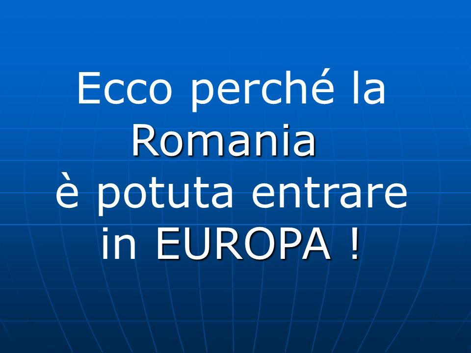 Ecco perché laRomania è potuta entrare EUROPA ! in EUROPA !
