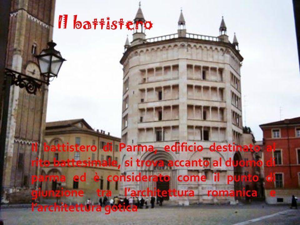 Il battistero Il battistero di Parma, edificio destinato al rito battesimale, si trova accanto al duomo di parma ed è considerato come il punto di giunzione tra l'architettura romanica e l'architettura gotica