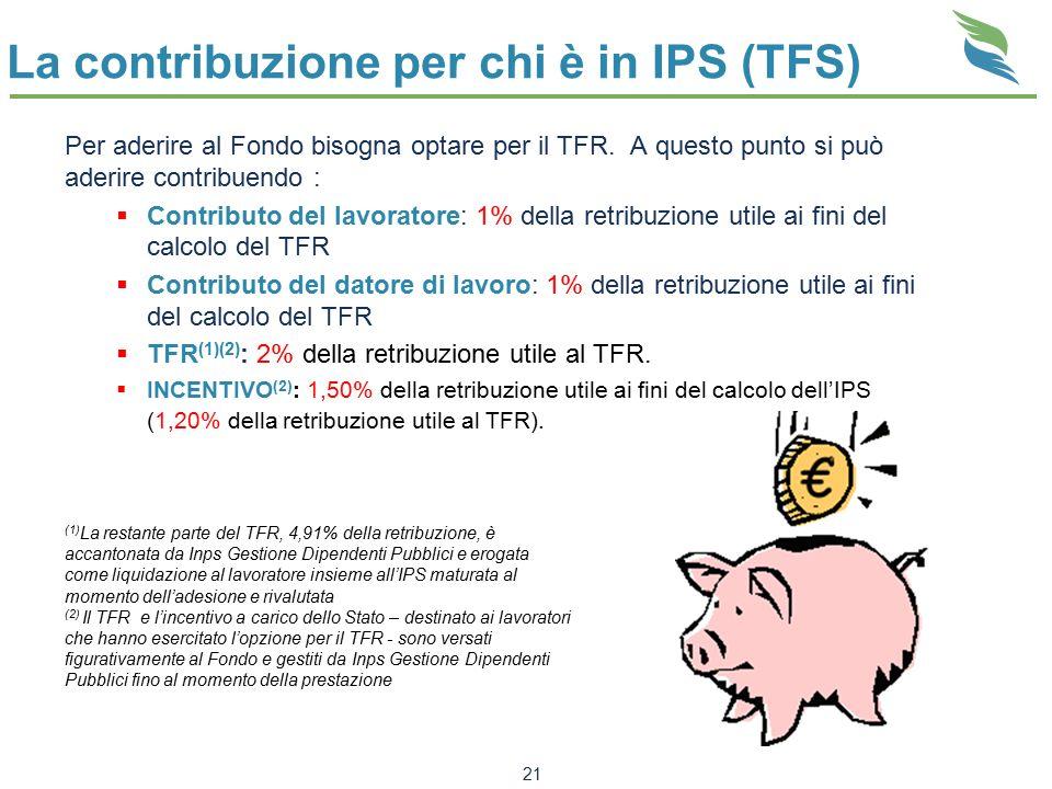 21 La contribuzione per chi è in IPS (TFS) Per aderire al Fondo bisogna optare per il TFR. A questo punto si può aderire contribuendo :  Contributo d
