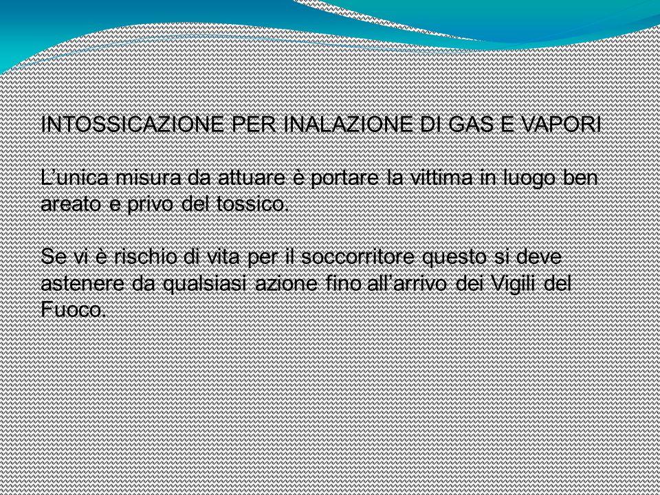 INTOSSICAZIONE PER INALAZIONE DI GAS E VAPORI L'unica misura da attuare è portare la vittima in luogo ben areato e privo del tossico. Se vi è rischio