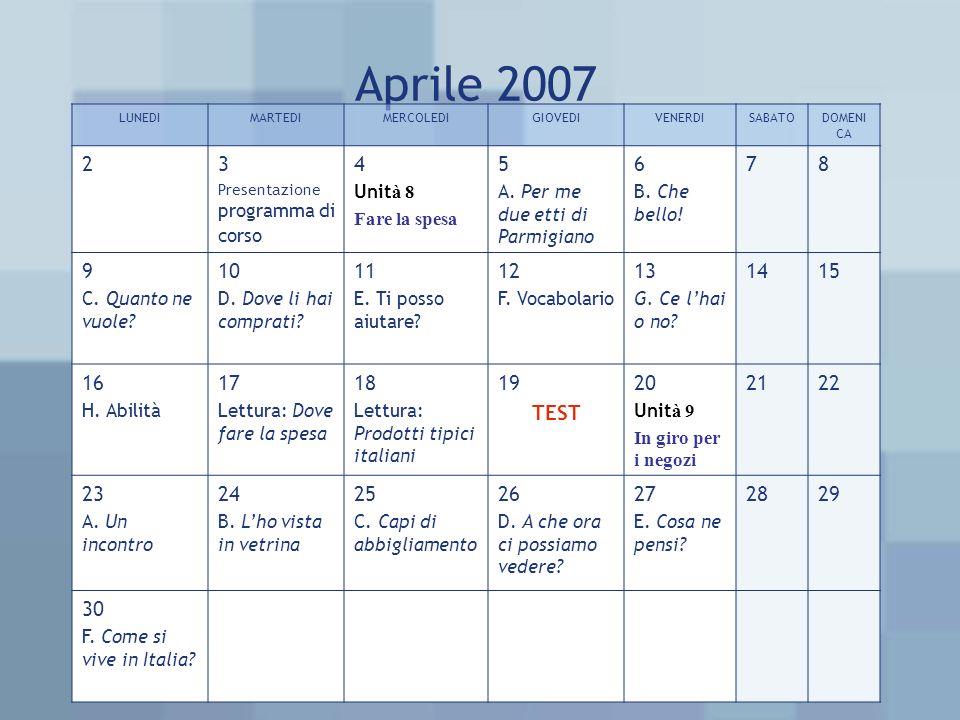 Aprile 2007 LUNEDIMARTEDIMERCOLEDIGIOVEDIVENERDISABATODOMENI CA 23 Presentazione programma di corso 4 Unit à 8 Fare la spesa 5 A.