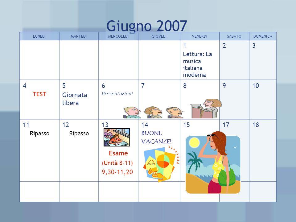 Giugno 2007 LUNEDIMARTEDIMERCOLEDIGIOVEDIVENERDISABATODOMENICA 1 Lettura: La musica italiana moderna 23 4 TEST 5 Giornata libera 6 Presentazioni 78 910 11 Ripasso 12 Ripasso 13 Esame (Unità 8-11) 9,30-11,20 14 BUONE VACANZE.