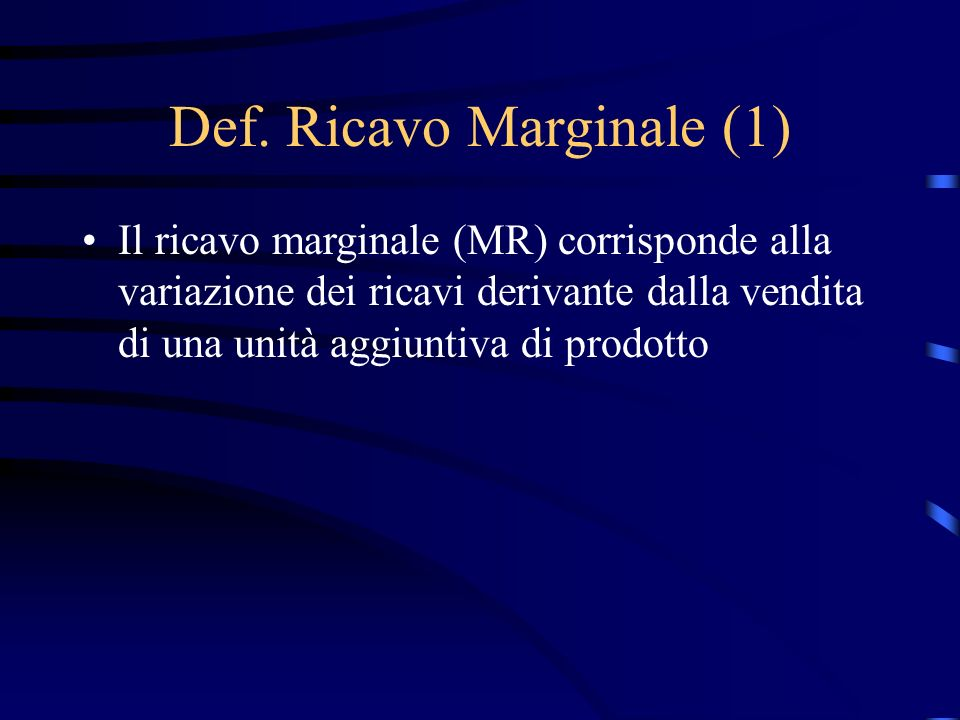 Def. Ricavo Marginale (1) Il ricavo marginale (MR) corrisponde alla variazione dei ricavi derivante dalla vendita di una unità aggiuntiva di prodotto