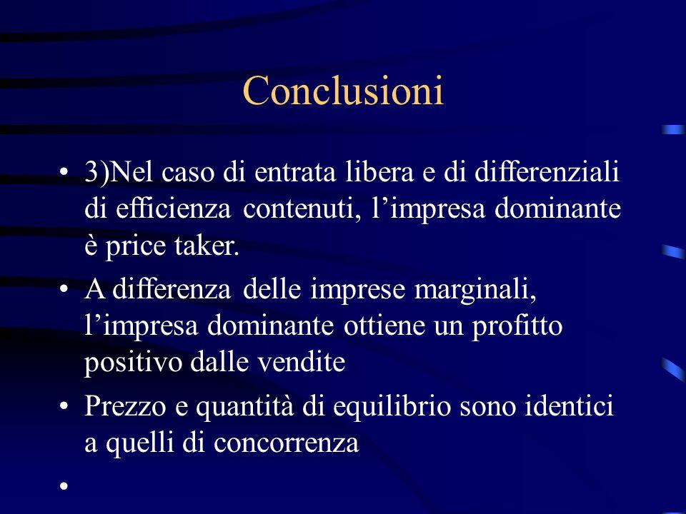 Conclusioni 3)Nel caso di entrata libera e di differenziali di efficienza contenuti, l'impresa dominante è price taker.